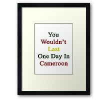You Wouldn't Last One Day In Cameroon  Framed Print