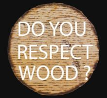 Do You Respect Wood ? by Mechan1cal5hdws