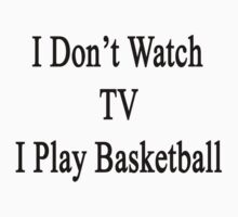I Don't Watch TV I Play Basketball by supernova23