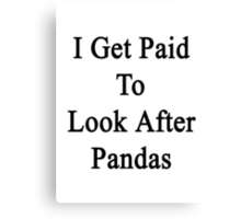 I Get Paid To Look After Pandas  Canvas Print