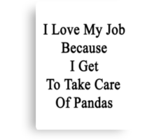 I Love My Job Because I Get To Take Care Of Pandas Canvas Print