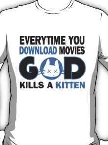 Everytime you download movies, god kills a kitten T-Shirt