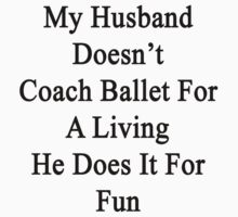 My Husband Doesn't Coach Ballet For A Living He Does It For Fun by supernova23