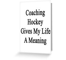 Coaching Hockey Gives My Life A Meaning  Greeting Card