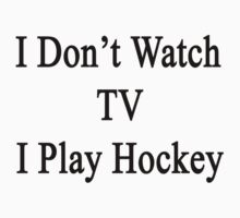 I Don't Watch TV I Play Hockey  by supernova23