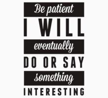 Be Patient I Will Eventually Do Or Say Something Interesting by Look Human