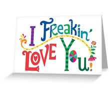 I freakin' love you Greeting Card