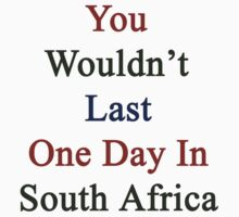 You Wouldn't Last One Day In South Africa by supernova23