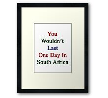 You Wouldn't Last One Day In South Africa Framed Print