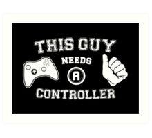 This Guy Needs A Controller Art Print