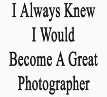 I Always Knew I Would Become A Great Photographer by supernova23