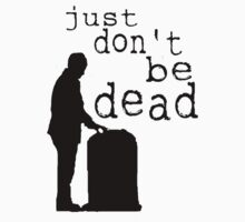 """Just don't be dead."" by sarcasmlock"