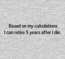 Based on my calculations I can retire 5 years after I die by careers