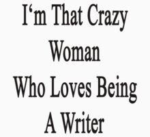 I'm That Crazy Woman Who Loves Being A Writer  by supernova23