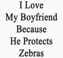 I Love My Boyfriend Because He Protects Zebras  by supernova23