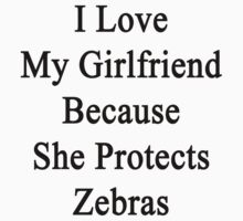 I Love My Girlfriend Because She Protects Zebras  by supernova23