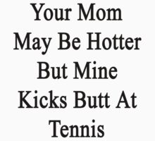 Your Mom May Be Hotter But Mine Kicks Butt At Tennis  by supernova23