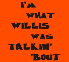 I'm what Willis was talkin' 'bout by kerchow