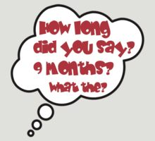 Pregnancy Message from Baby - HOW LONG DID YOU SAY? 9 MONTHS? WHAT THE? by Bubble-Tees.com by Bubble-Tees