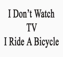 I Don't Watch TV I Ride A Bicycle  by supernova23