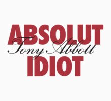 Absolut Idiot - Tony Abbott by monsterplanet
