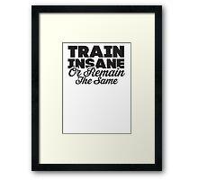 Train Insane Or Remain The Same Framed Print