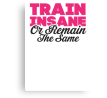 Train Insane Or Remain The Same Canvas Print