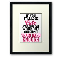 If You Still Look Cute At The End Of Your Workout You Didn't Train Hard Enough Framed Print