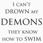 I can't drown my demons they know how to swim by Showlet