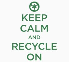 Keep Calm And Recycle by e2productions
