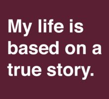 My life is based on a true story by artack