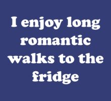 I enjoy long romantic walks to the fridge by artack