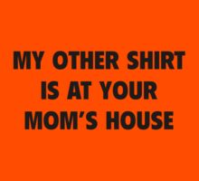 My Other Shirt Is At Your Mom's House by BrightDesign