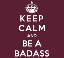 Keep Calm And Be A Badass by StayFoolish