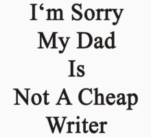 I'm Sorry My Dad Is Not A Cheap Writer  by supernova23