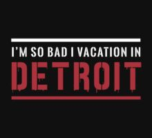 I'm so bad I vacation in Detroit by whereables