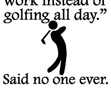 Said No One Ever: Golfing All Day by kwg2200