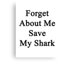 Forget About Me Save My Shark  Canvas Print