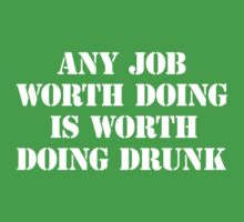 Any job worth doing is worth doing drunk by partyanimal
