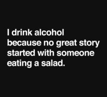 I drink alcohol because no great started with someone eating a salad by partyanimal