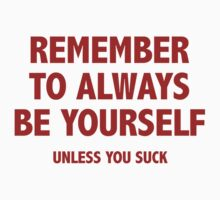 Remember To Always Be Yourself. Unless You Suck. by BrightDesign