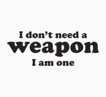 I Don't A Weapon. I Am One. by BrightDesign