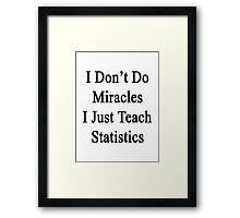 I Don't Do Miracles I Just Teach Statistics  Framed Print
