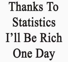 Thanks To Statistics I'll Be Rich One Day  by supernova23