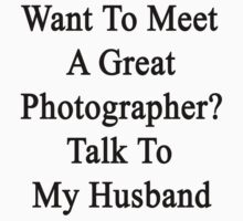 Want To Meet A Great Photographer? Talk To My Husband  by supernova23