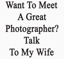 Want To Meet A Great Photographer? Talk To My Wife  by supernova23