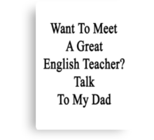Want To Meet A Great English Teacher? Talk To My Dad  Canvas Print