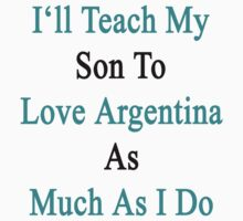 I'll Teach My Son To Love Argentina As Much As I Do  by supernova23