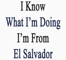 I Know What I'm Doing I'm From El Salvador  by supernova23