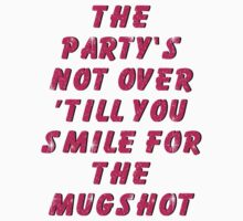 THE PARTY'S NOT OVER 'TILL YOU SMILE FOR THE MUGSHOT by vivalaplastic